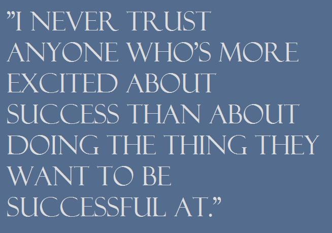 """I never trust anyone who's more excited about success than about doing the thing they want to be successful at."""