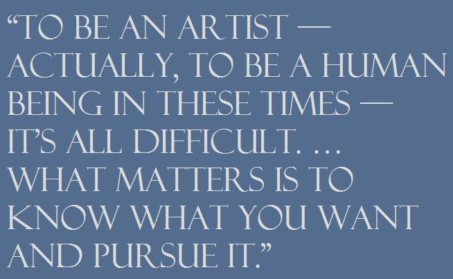 """To be an artist — actually, to be a human being in these times — it's all difficult. … What matters is to know what you want and pursue it."""