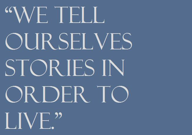 """We tell ourselves stories in order to live."""