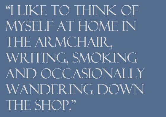 """""""I like to think of myself at home in the armchair, writing, smoking and occasionally wandering down the shop."""""""
