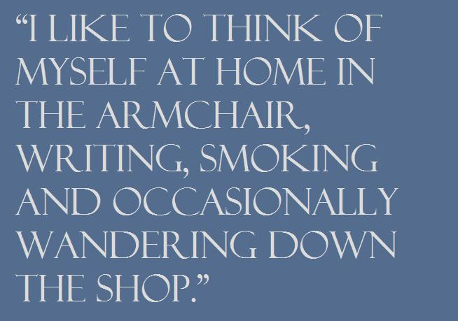 """I like to think of myself at home in the armchair, writing, smoking and occasionally wandering down the shop."""