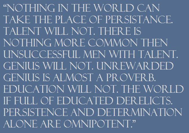 """Nothing in the world can take the place of Persistance. Talent will not. There is nothing more common then unsuccessful men with talent. Genius will not. Unrewarded genius is almost a proverb. Education will not. The world if full of educated derelicts. Persistence and Determination alone are Omnipotent."""