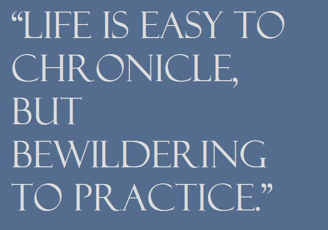 """Life is easy to chronicle, but bewildering to practice."""