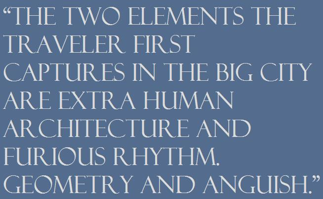 """""""The two elements the traveler first captures in the big city are extra human architecture and furious rhythm. Geometry and anguish."""""""